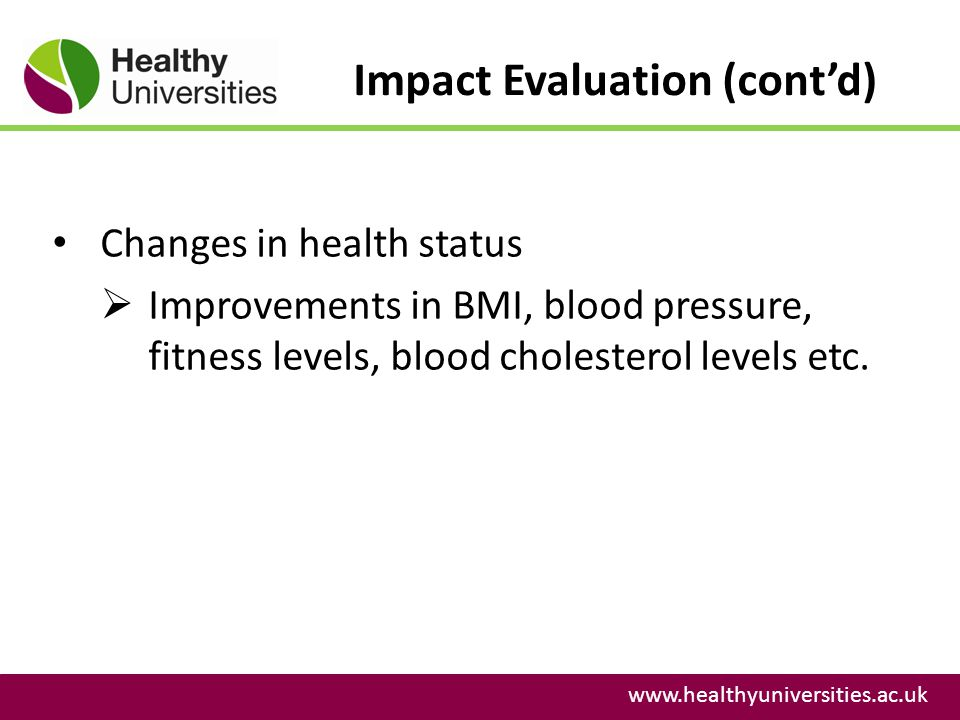 Impact Evaluation (contd) www.healthyuniversities.ac.uk Changes in health status Improvements in BMI, blood pressure, fitness levels, blood cholesterol levels etc.
