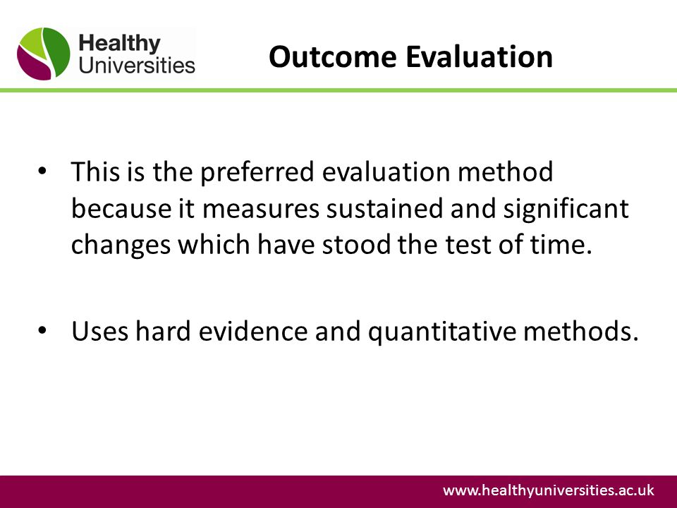 Outcome Evaluation www.healthyuniversities.ac.uk This is the preferred evaluation method because it measures sustained and significant changes which h