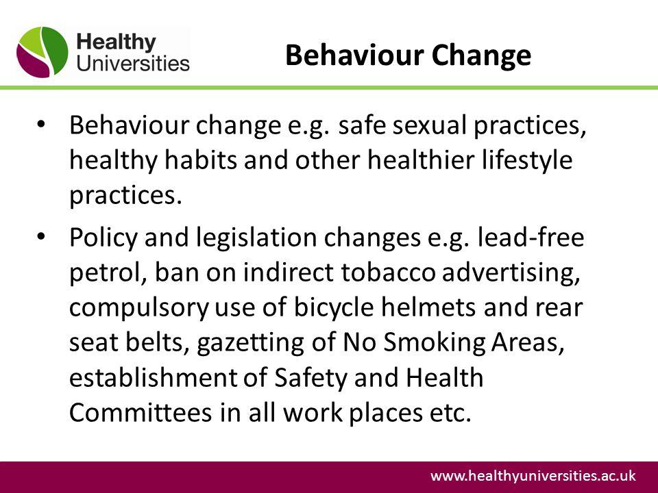 Behaviour Change www.healthyuniversities.ac.uk Behaviour change e.g. safe sexual practices, healthy habits and other healthier lifestyle practices. Po