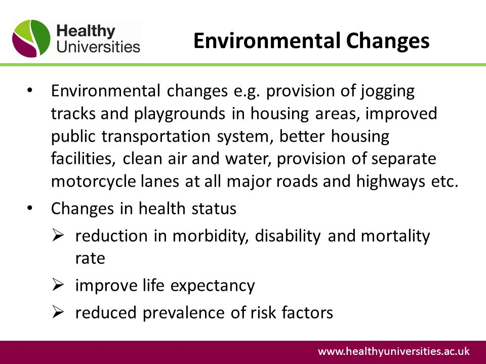 Environmental Changes www.healthyuniversities.ac.uk Environmental changes e.g. provision of jogging tracks and playgrounds in housing areas, improved