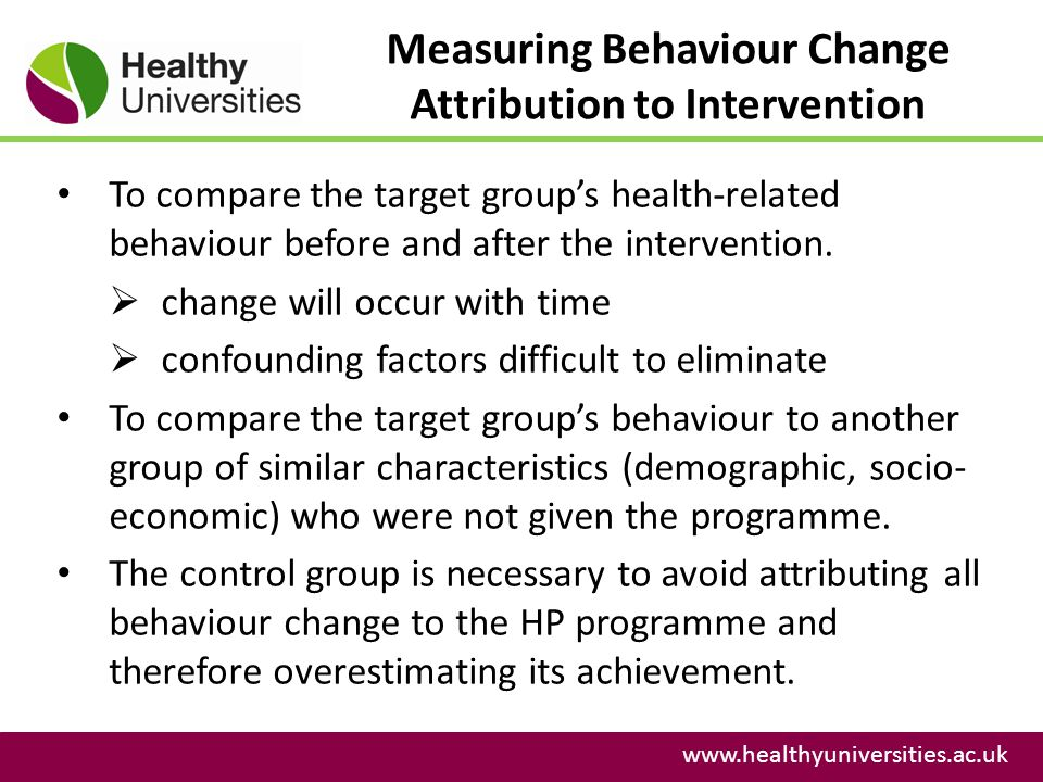 Measuring Behaviour Change Attribution to Intervention www.healthyuniversities.ac.uk To compare the target groups health-related behaviour before and after the intervention.
