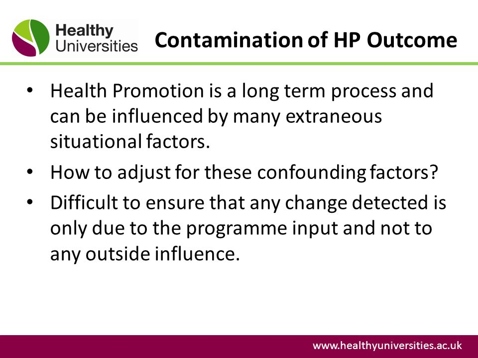 Contamination of HP Outcome www.healthyuniversities.ac.uk Health Promotion is a long term process and can be influenced by many extraneous situational