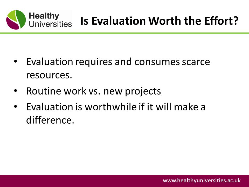 Is Evaluation Worth the Effort? www.healthyuniversities.ac.uk Evaluation requires and consumes scarce resources. Routine work vs. new projects Evaluat