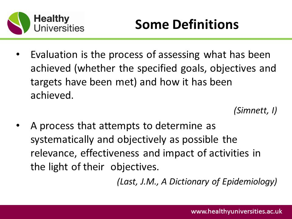 Some Definitions www.healthyuniversities.ac.uk Evaluation is the process of assessing what has been achieved (whether the specified goals, objectives and targets have been met) and how it has been achieved.