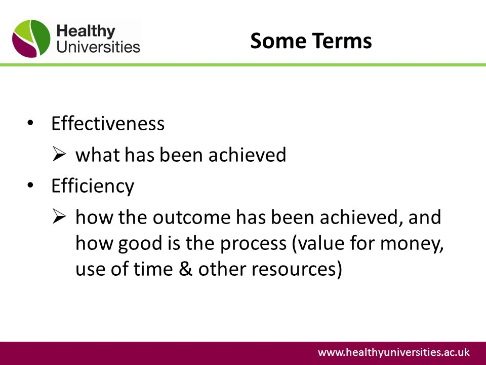 Some Terms www.healthyuniversities.ac.uk Effectiveness what has been achieved Efficiency how the outcome has been achieved, and how good is the process (value for money, use of time & other resources)