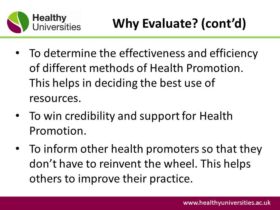 Why Evaluate? (contd) www.healthyuniversities.ac.uk To determine the effectiveness and efficiency of different methods of Health Promotion. This helps