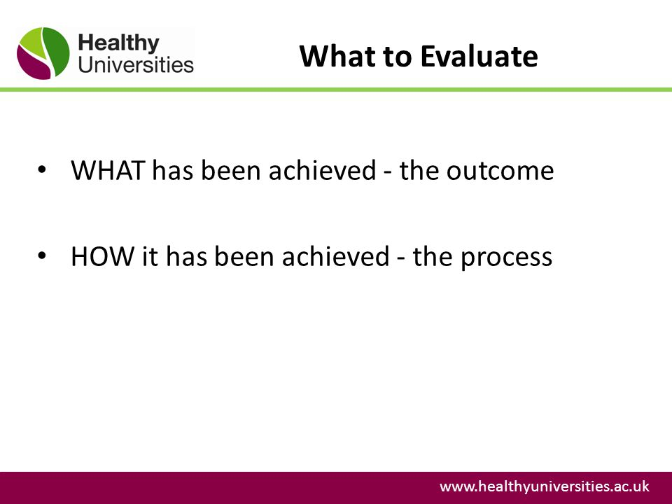 What to Evaluate www.healthyuniversities.ac.uk WHAT has been achieved - the outcome HOW it has been achieved - the process