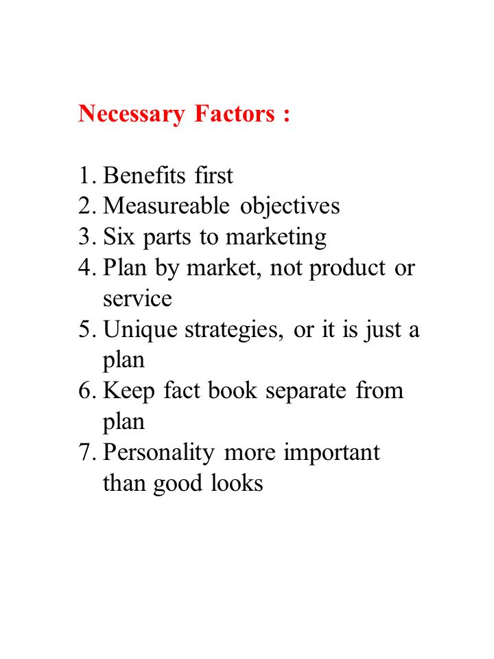 Necessary Factors : 1.Benefits first 2.Measureable objectives 3.Six parts to marketing 4.Plan by market, not product or service 5.Unique strategies, o