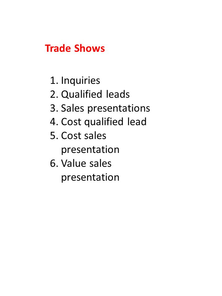 1.Inquiries 2.Qualified leads 3.Sales presentations 4.Cost qualified lead 5.Cost sales presentation 6.Value sales presentation Trade Shows