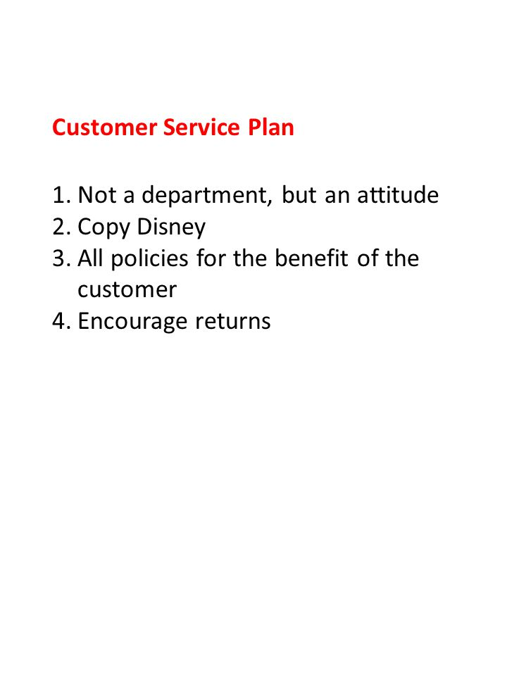 Customer Service Plan 1.Not a department, but an attitude 2.Copy Disney 3.All policies for the benefit of the customer 4.Encourage returns