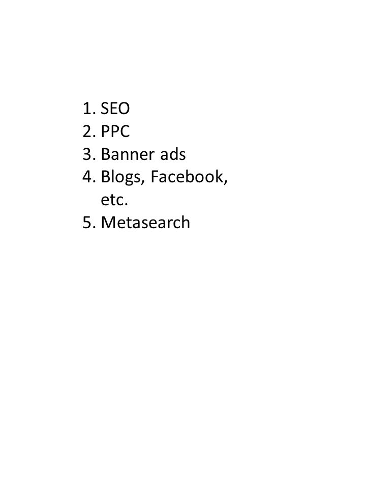1.SEO 2.PPC 3.Banner ads 4.Blogs, Facebook, etc. 5.Metasearch