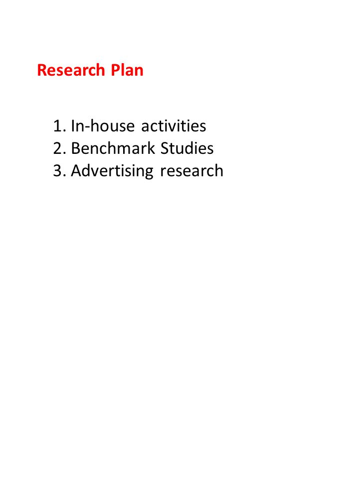 Research Plan 1.In-house activities 2.Benchmark Studies 3.Advertising research