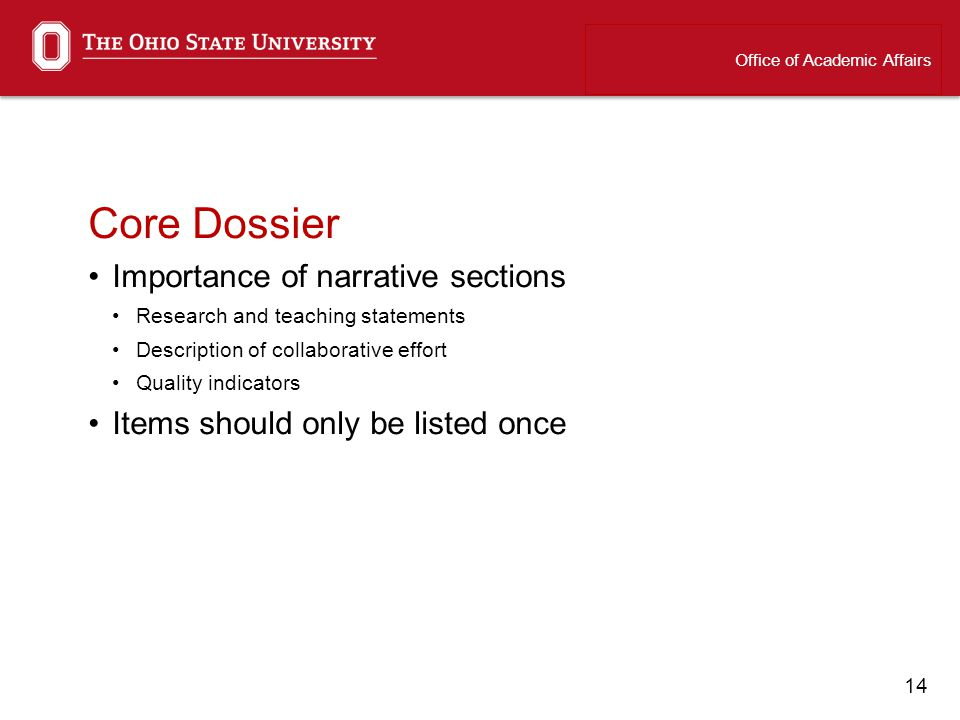 14 Core Dossier Importance of narrative sections Research and teaching statements Description of collaborative effort Quality indicators Items should only be listed once Office of Academic Affairs