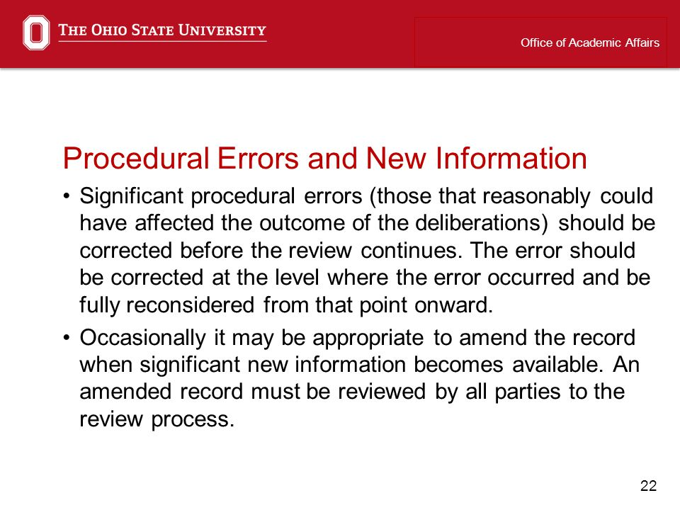 22 Procedural Errors and New Information Significant procedural errors (those that reasonably could have affected the outcome of the deliberations) should be corrected before the review continues.