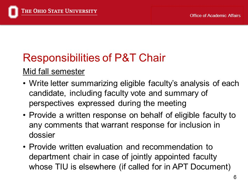 6 Responsibilities of P&T Chair Mid fall semester Write letter summarizing eligible facultys analysis of each candidate, including faculty vote and summary of perspectives expressed during the meeting Provide a written response on behalf of eligible faculty to any comments that warrant response for inclusion in dossier Provide written evaluation and recommendation to department chair in case of jointly appointed faculty whose TIU is elsewhere (if called for in APT Document) Office of Academic Affairs