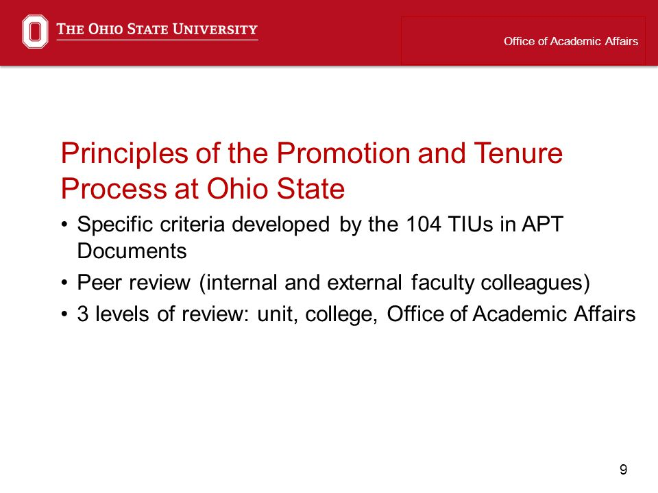 9 Principles of the Promotion and Tenure Process at Ohio State Specific criteria developed by the 104 TIUs in APT Documents Peer review (internal and external faculty colleagues) 3 levels of review: unit, college, Office of Academic Affairs Office of Academic Affairs