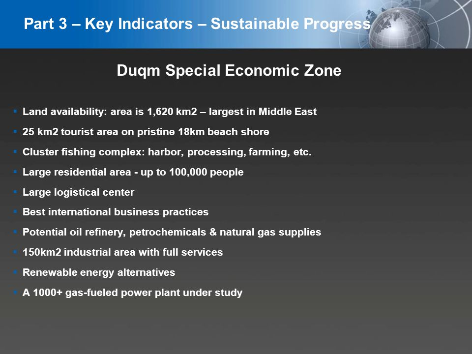 YOUR LOGO Duqm Special Economic Zone Land availability: area is 1,620 km2 – largest in Middle East 25 km2 tourist area on pristine 18km beach shore Cluster fishing complex: harbor, processing, farming, etc.