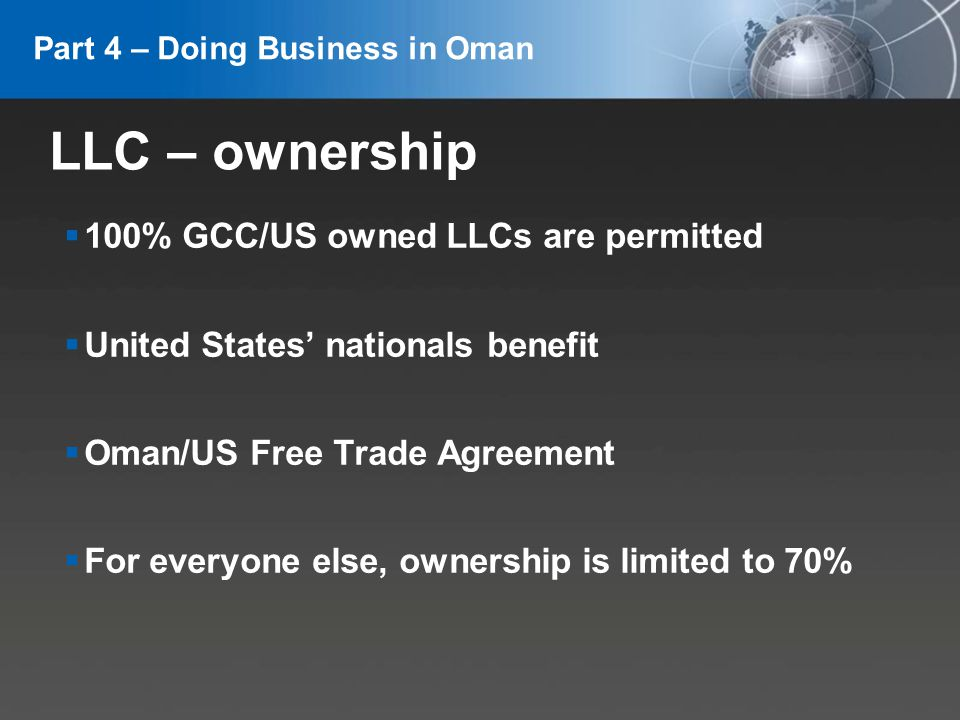 YOUR LOGO LLC – ownership 100% GCC/US owned LLCs are permitted United States nationals benefit Oman/US Free Trade Agreement For everyone else, ownership is limited to 70% Part 4 – Doing Business in Oman