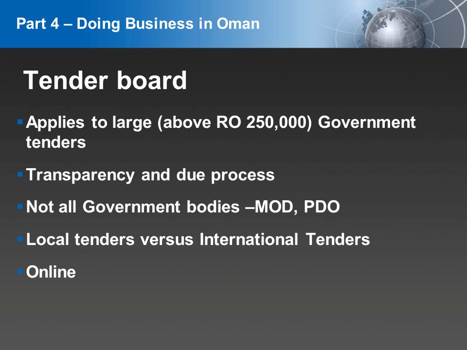 YOUR LOGO Tender board Applies to large (above RO 250,000) Government tenders Transparency and due process Not all Government bodies –MOD, PDO Local tenders versus International Tenders Online Part 4 – Doing Business in Oman