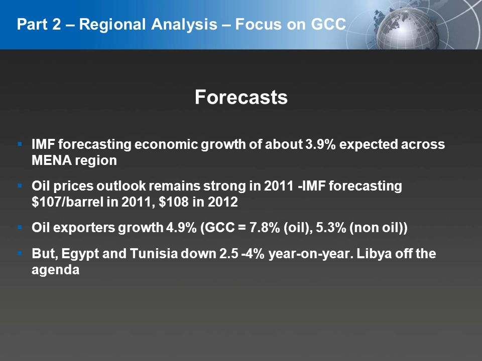 YOUR LOGO Part 2 – Regional Analysis – Focus on GCC Forecasts IMF forecasting economic growth of about 3.9% expected across MENA region Oil prices outlook remains strong in 2011 -IMF forecasting $107/barrel in 2011, $108 in 2012 Oil exporters growth 4.9% (GCC = 7.8% (oil), 5.3% (non oil)) But, Egypt and Tunisia down 2.5 -4% year-on-year.