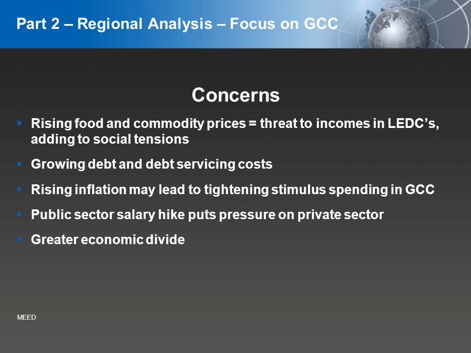 YOUR LOGO Part 2 – Regional Analysis – Focus on GCC Concerns Rising food and commodity prices = threat to incomes in LEDCs, adding to social tensions Growing debt and debt servicing costs Rising inflation may lead to tightening stimulus spending in GCC Public sector salary hike puts pressure on private sector Greater economic divide MEED
