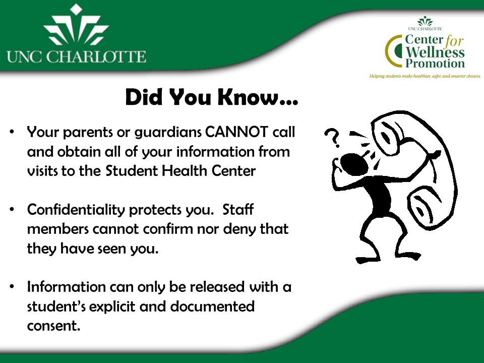 Did You Know… Your parents or guardians CANNOT call and obtain all of your information from visits to the Student Health Center Confidentiality protects you.