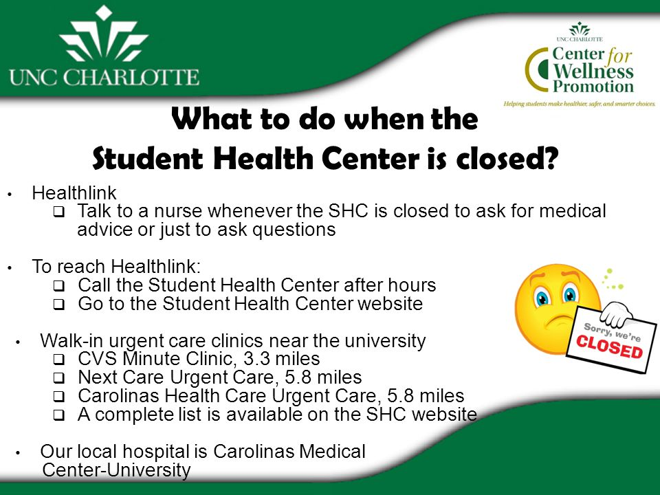 Healthlink Talk to a nurse whenever the SHC is closed to ask for medical advice or just to ask questions To reach Healthlink: Call the Student Health Center after hours Go to the Student Health Center website Walk-in urgent care clinics near the university CVS Minute Clinic, 3.3 miles Next Care Urgent Care, 5.8 miles Carolinas Health Care Urgent Care, 5.8 miles A complete list is available on the SHC website Our local hospital is Carolinas Medical Center-University What to do when the Student Health Center is closed?