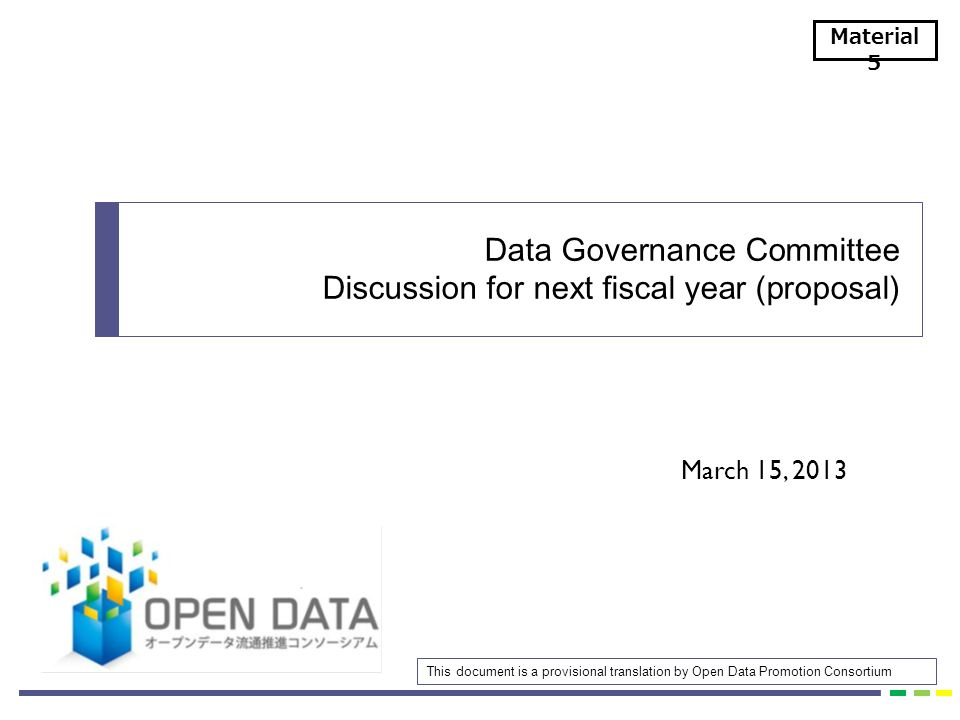 March 15, 2013 Data Governance Committee Discussion for next fiscal year (proposal) Material 5 This document is a provisional translation by Open Data