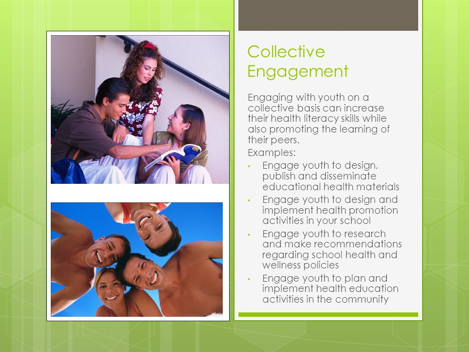 Collective Engagement Engaging with youth on a collective basis can increase their health literacy skills while also promoting the learning of their peers.