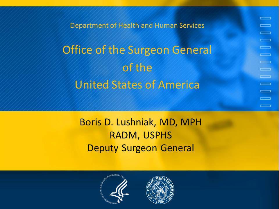 Boris D. Lushniak, MD, MPH RADM, USPHS Deputy Surgeon General Department of Health and Human Services Office of the Surgeon General of the United Stat
