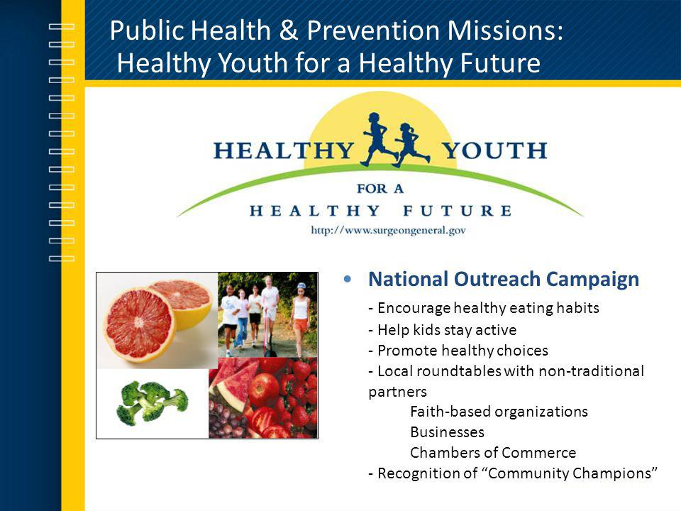 Public Health & Prevention Missions: Healthy Youth for a Healthy Future National Outreach Campaign - Encourage healthy eating habits - Help kids stay