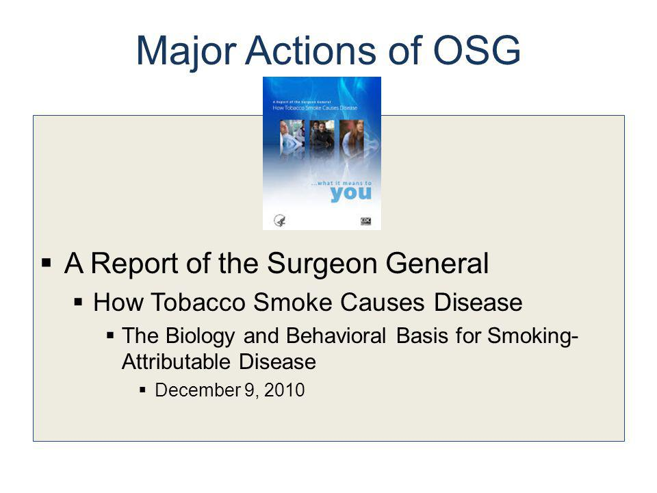Major Actions of OSG A Report of the Surgeon General How Tobacco Smoke Causes Disease The Biology and Behavioral Basis for Smoking- Attributable Disea