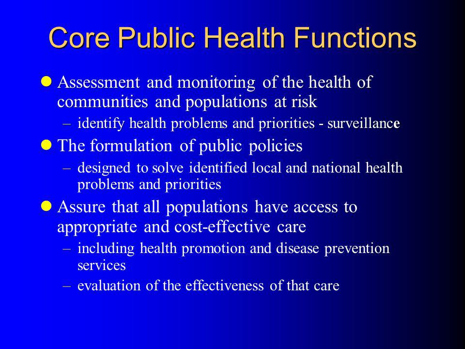Core Public Health Functions Assessment and monitoring of the health of communities and populations at risk Assessment and monitoring of the health of