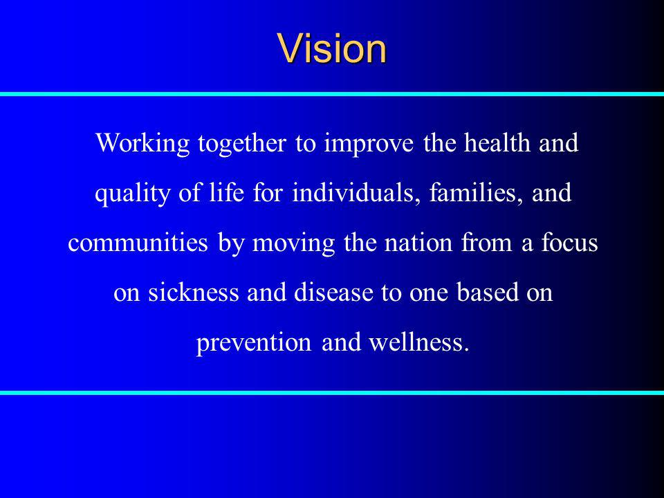 Vision Working together to improve the health and quality of life for individuals, families, and communities by moving the nation from a focus on sick