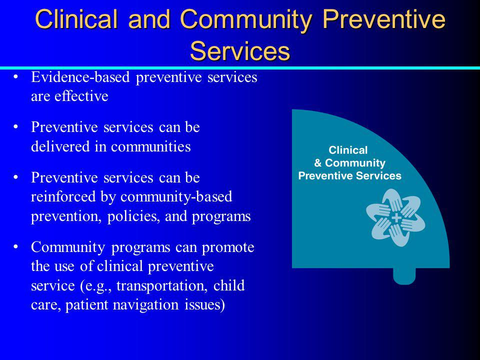 Clinical and Community Preventive Services Evidence-based preventive services are effective Preventive services can be delivered in communities Preven