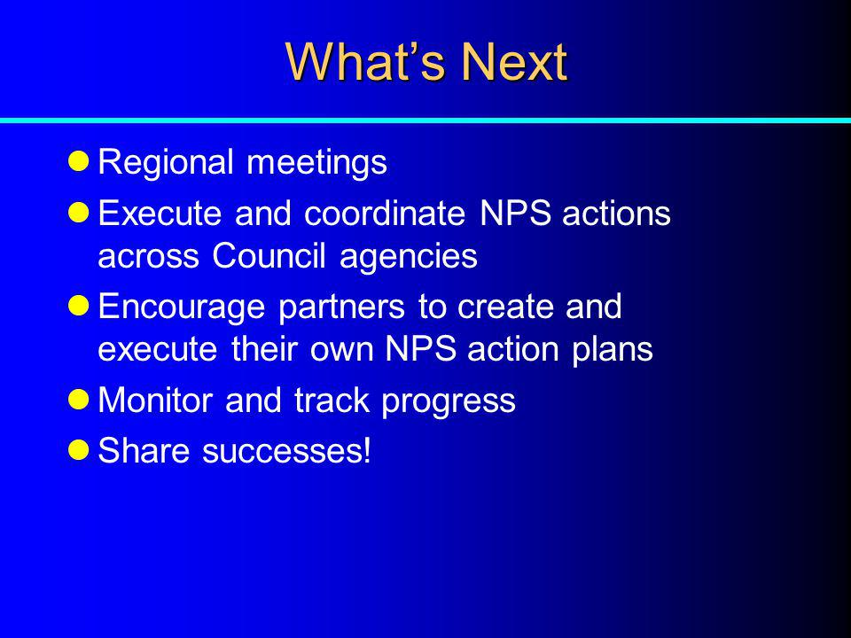 Whats Next Regional meetings Execute and coordinate NPS actions across Council agencies Encourage partners to create and execute their own NPS action