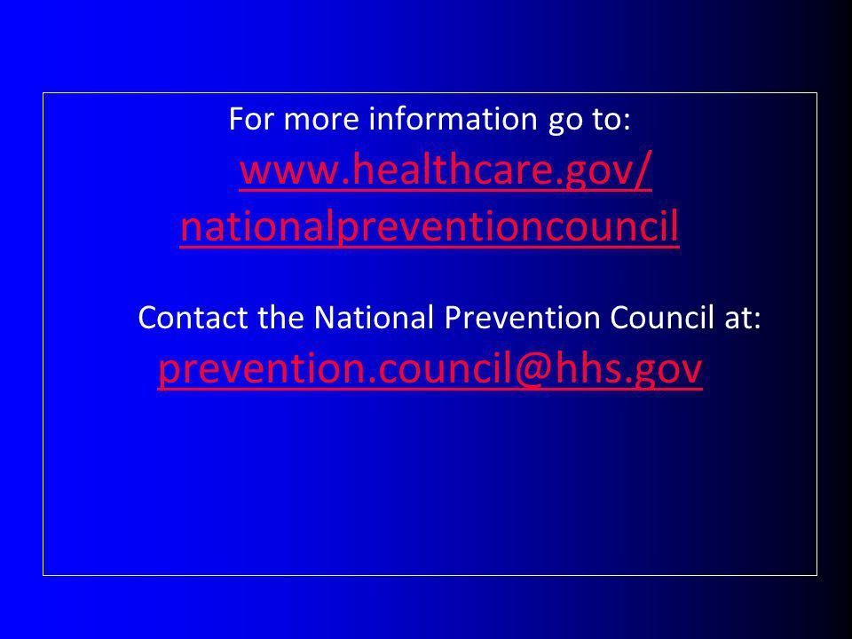 For more information go to: www.healthcare.gov/ www.healthcare.gov/ nationalpreventioncouncil Contact the National Prevention Council at: prevention.c