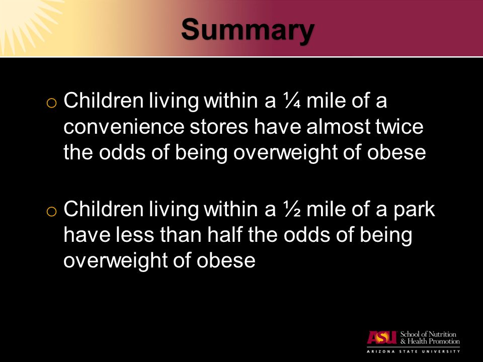 Summary o Children living within a ¼ mile of a convenience stores have almost twice the odds of being overweight of obese o Children living within a ½