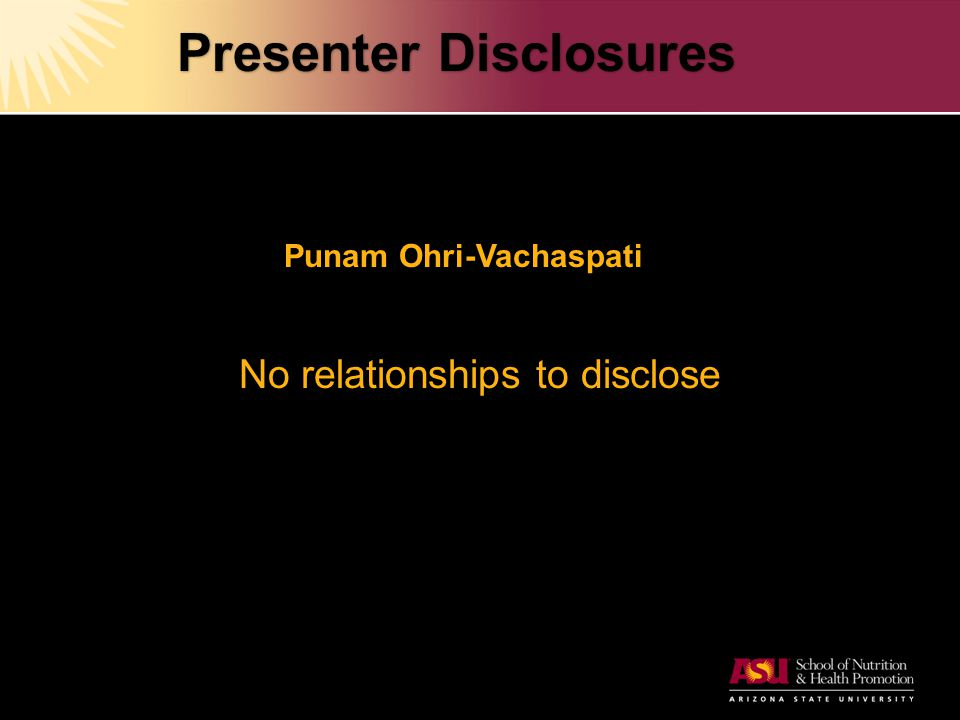 Presenter Disclosures Punam Ohri-Vachaspati No relationships to disclose