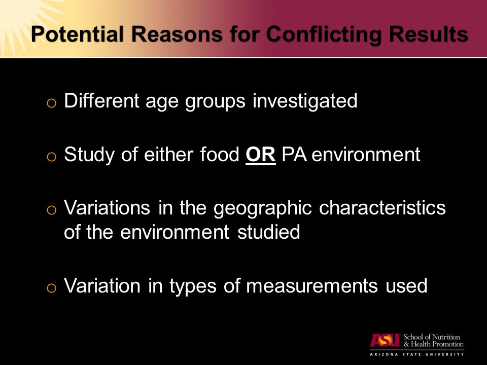 Potential Reasons for Conflicting Results o Different age groups investigated o Study of either food OR PA environment o Variations in the geographic