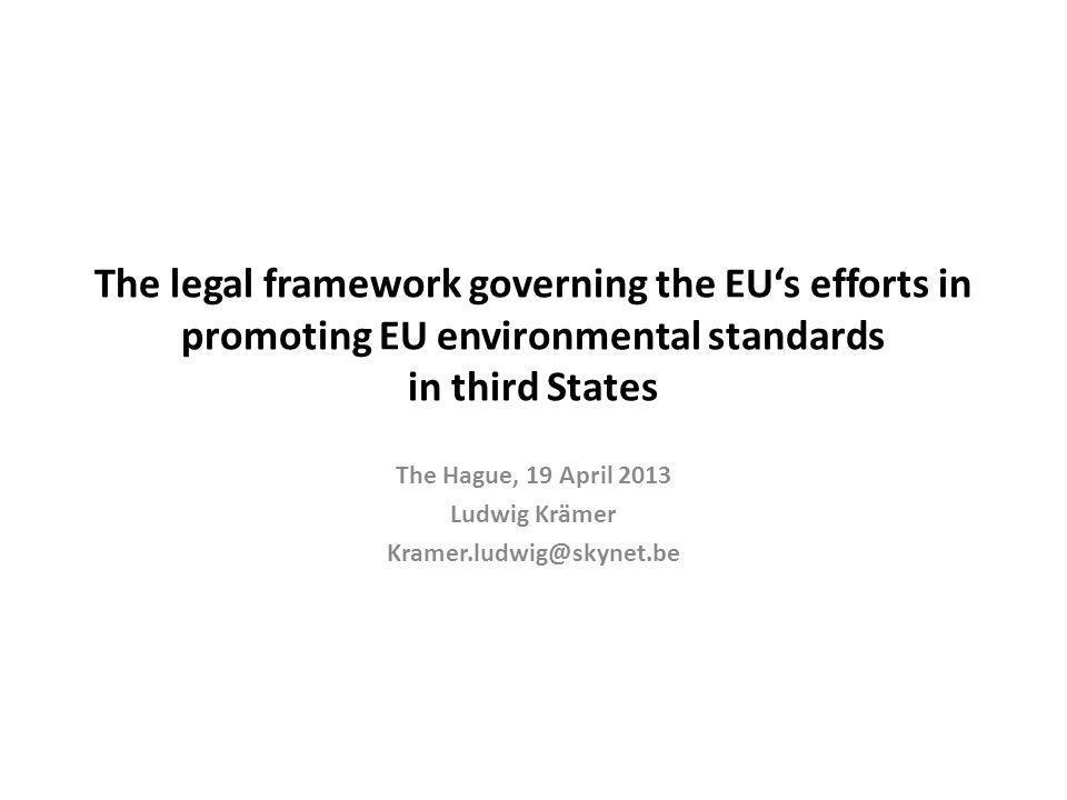 The legal framework governing the EUs efforts in promoting EU environmental standards in third States The Hague, 19 April 2013 Ludwig Krämer Kramer.ludwig@skynet.be