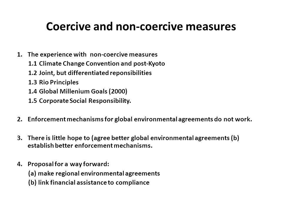 Coercive and non-coercive measures 1.The experience with non-coercive measures 1.1 Climate Change Convention and post-Kyoto 1.2 Joint, but differentiated reponsibilities 1.3 Rio Principles 1.4 Global Millenium Goals (2000) 1.5 Corporate Social Responsibility.
