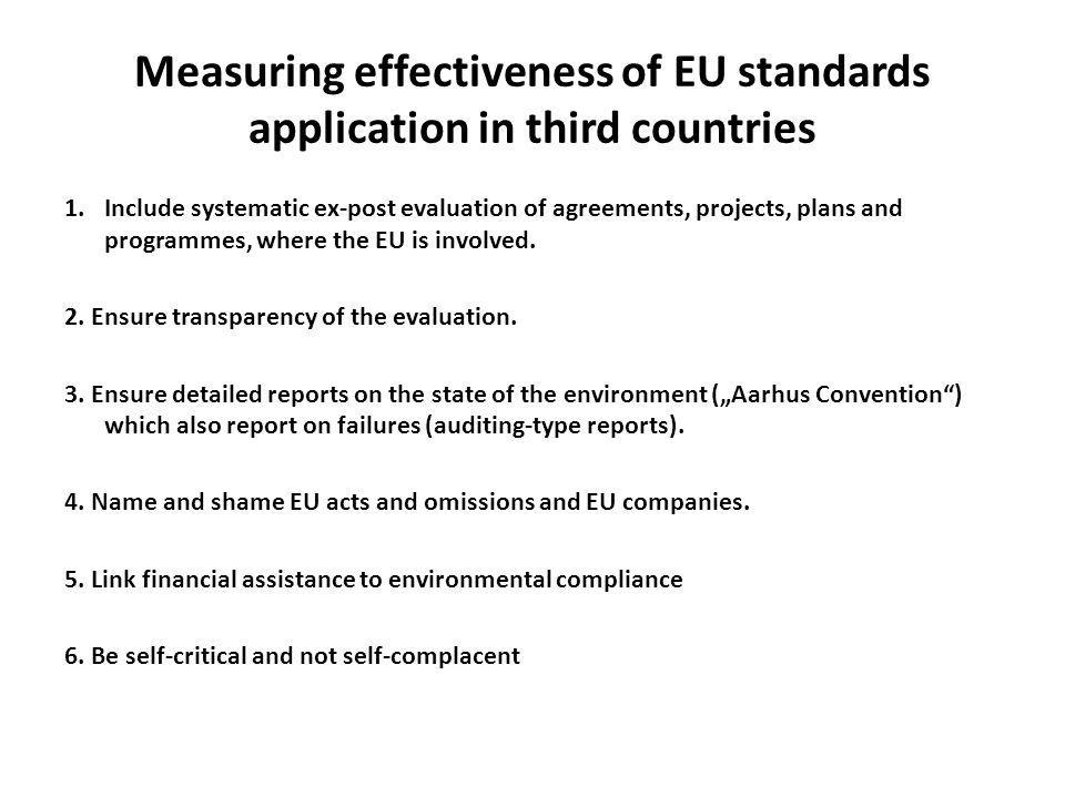Measuring effectiveness of EU standards application in third countries 1.Include systematic ex-post evaluation of agreements, projects, plans and programmes, where the EU is involved.
