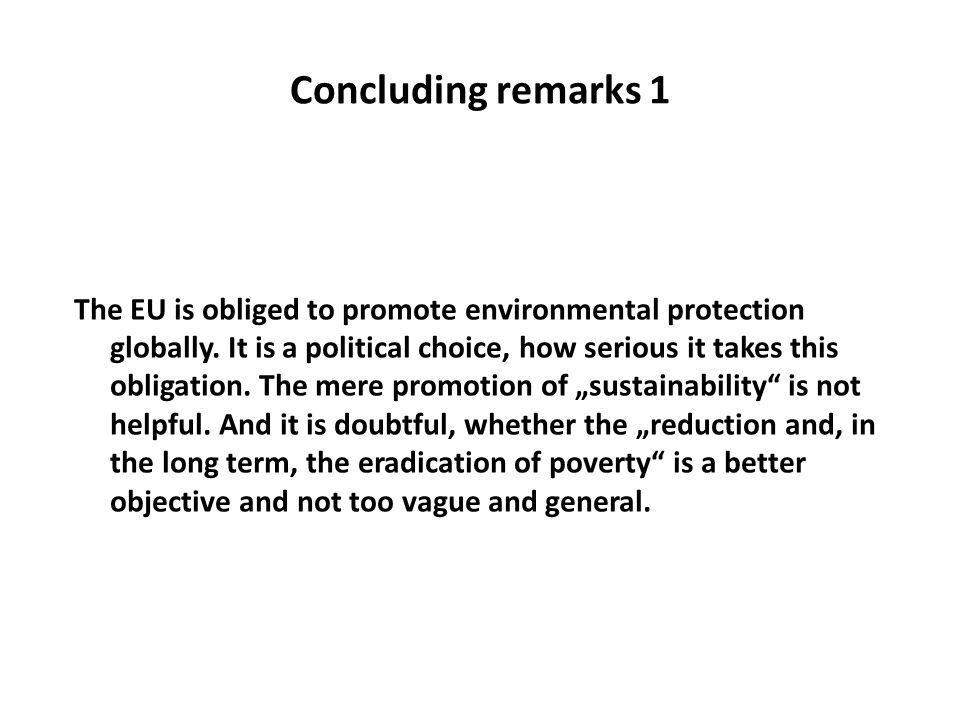 Concluding remarks 1 The EU is obliged to promote environmental protection globally. It is a political choice, how serious it takes this obligation. T