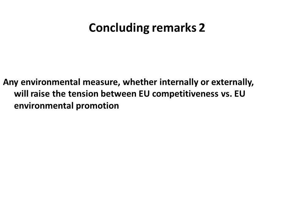 Concluding remarks 2 Any environmental measure, whether internally or externally, will raise the tension between EU competitiveness vs. EU environment