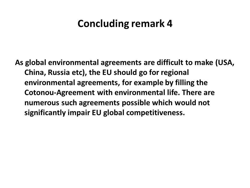 Concluding remark 4 As global environmental agreements are difficult to make (USA, China, Russia etc), the EU should go for regional environmental agreements, for example by filling the Cotonou-Agreement with environmental life.