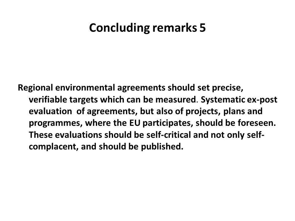 Concluding remarks 5 Regional environmental agreements should set precise, verifiable targets which can be measured. Systematic ex-post evaluation of