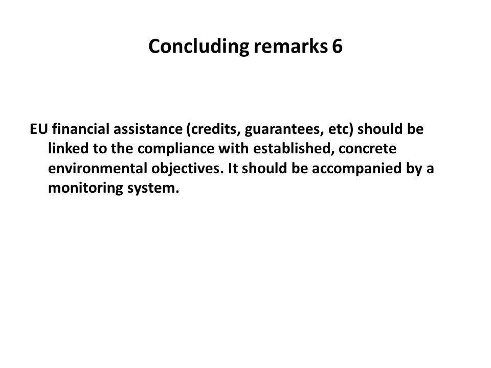 Concluding remarks 6 EU financial assistance (credits, guarantees, etc) should be linked to the compliance with established, concrete environmental objectives.