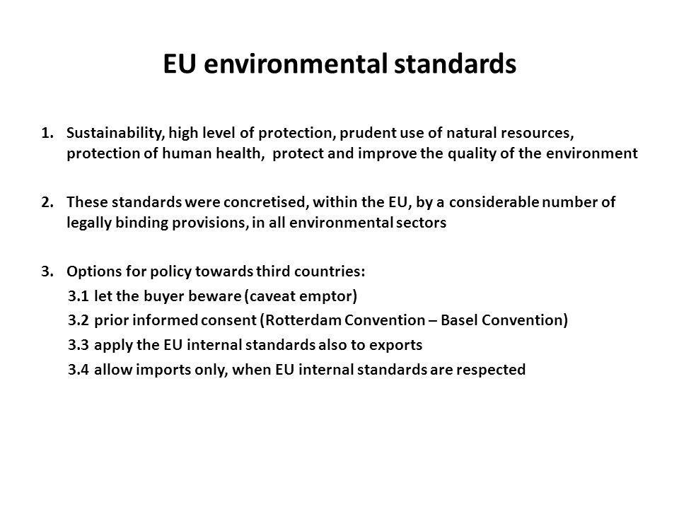 EU environmental standards 1.Sustainability, high level of protection, prudent use of natural resources, protection of human health, protect and improve the quality of the environment 2.These standards were concretised, within the EU, by a considerable number of legally binding provisions, in all environmental sectors 3.Options for policy towards third countries: 3.1 let the buyer beware (caveat emptor) 3.2 prior informed consent (Rotterdam Convention – Basel Convention) 3.3 apply the EU internal standards also to exports 3.4 allow imports only, when EU internal standards are respected