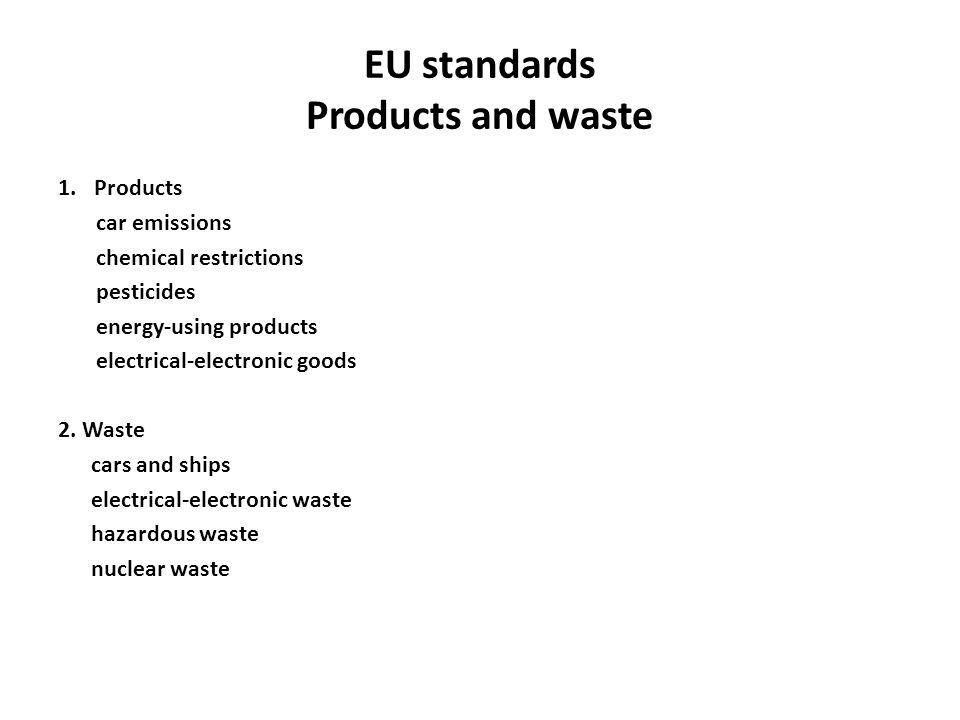 EU standards Products and waste 1.Products car emissions chemical restrictions pesticides energy-using products electrical-electronic goods 2. Waste c